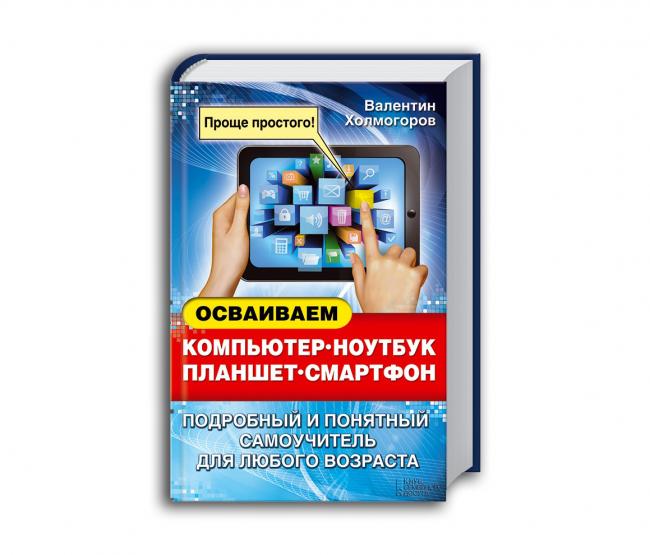 Валентин Холмогоров Осваиваем компьютер, ноутбук, планшет, смартфон